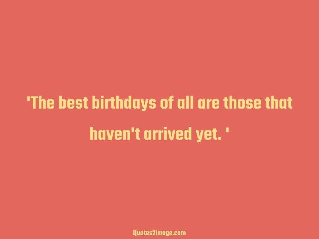 The best birthdays havent arrived