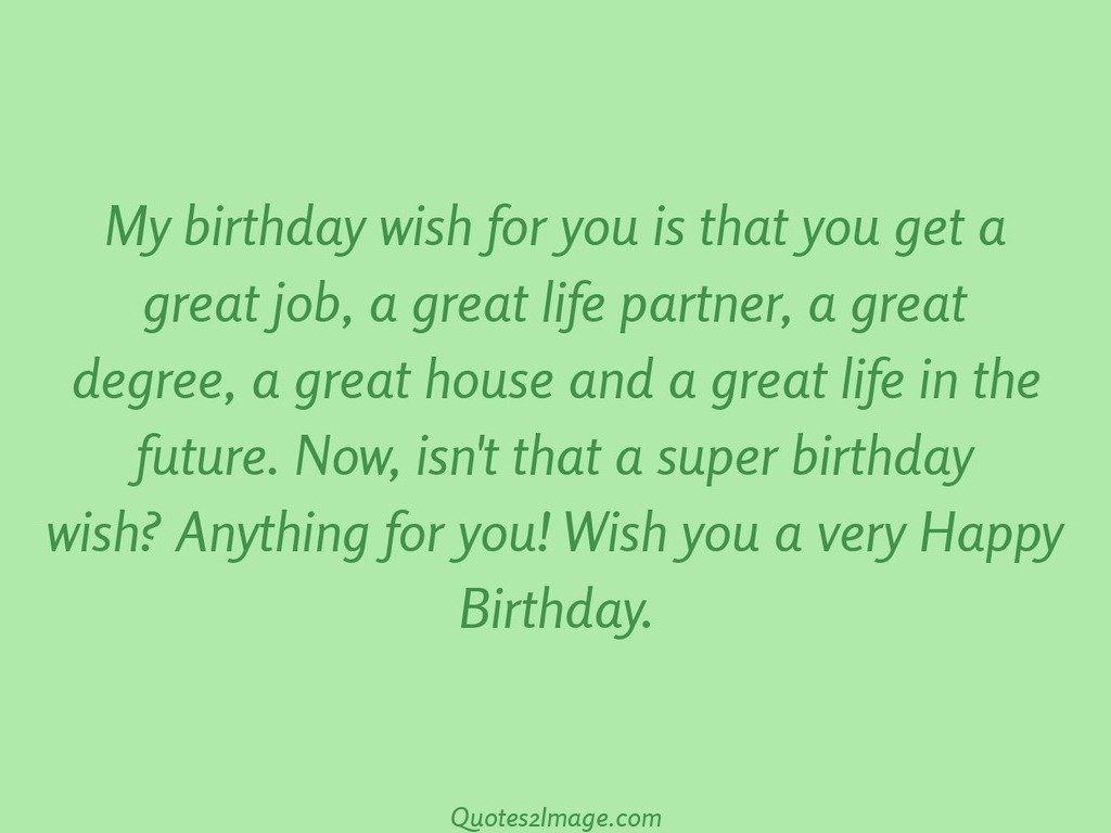 My birthday wish for you is that you get a great