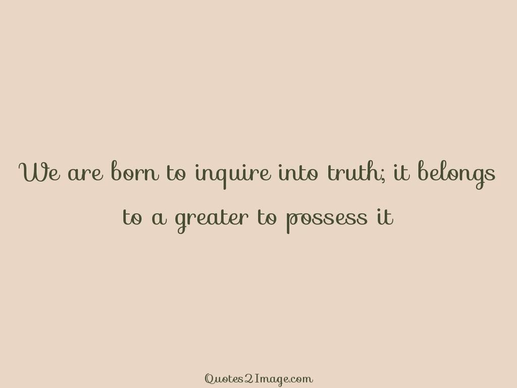 We are born to inquire into truth