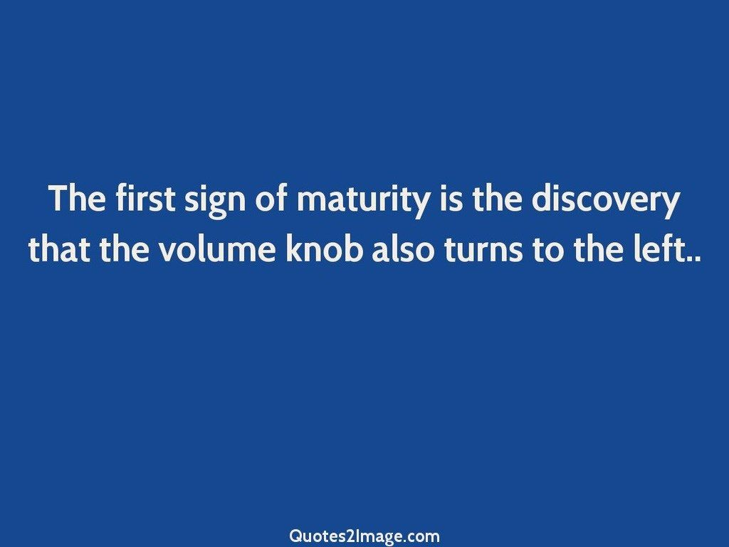 Maturity Quotes The First Sign Of Maturity  Birthday  Quotes 2 Image