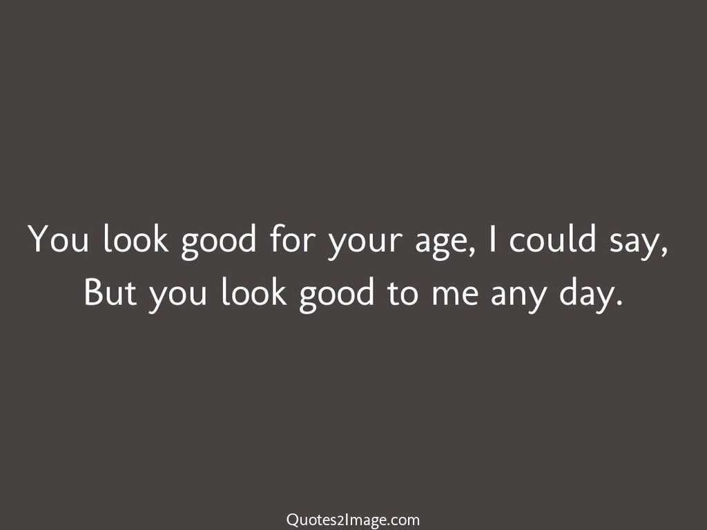 You look good for your age