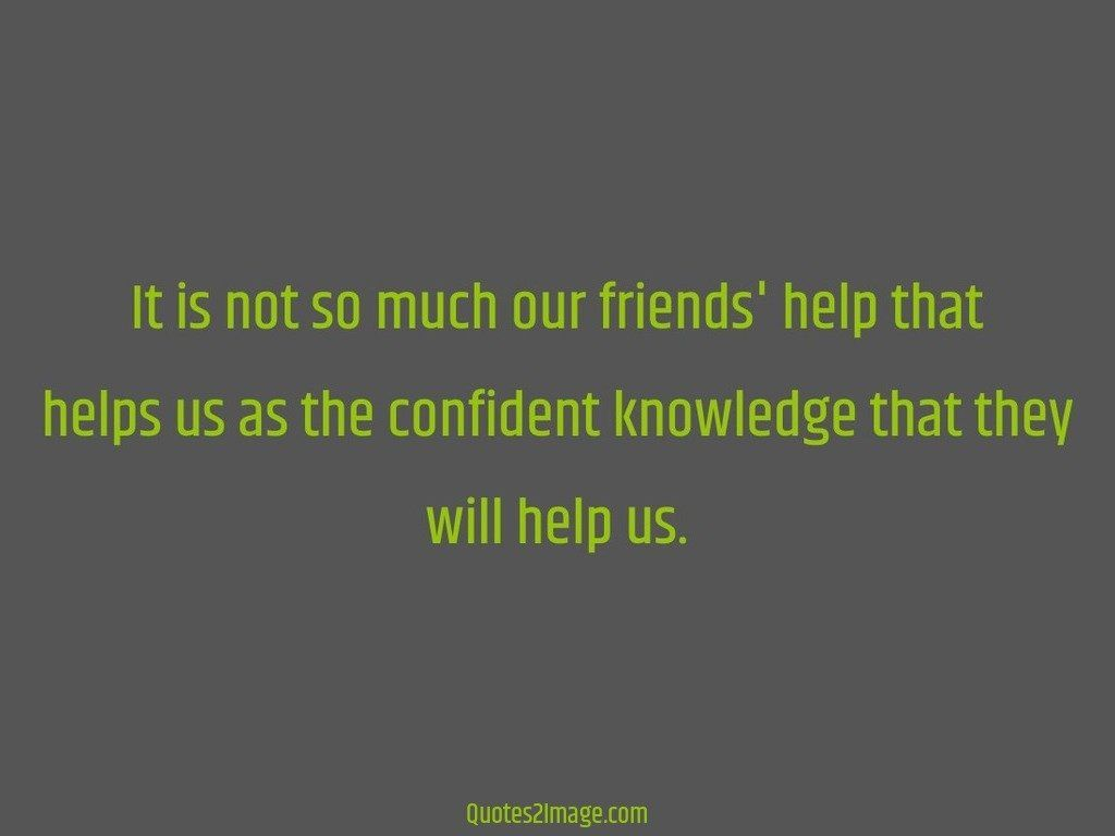 It is not so much our friends help that helps