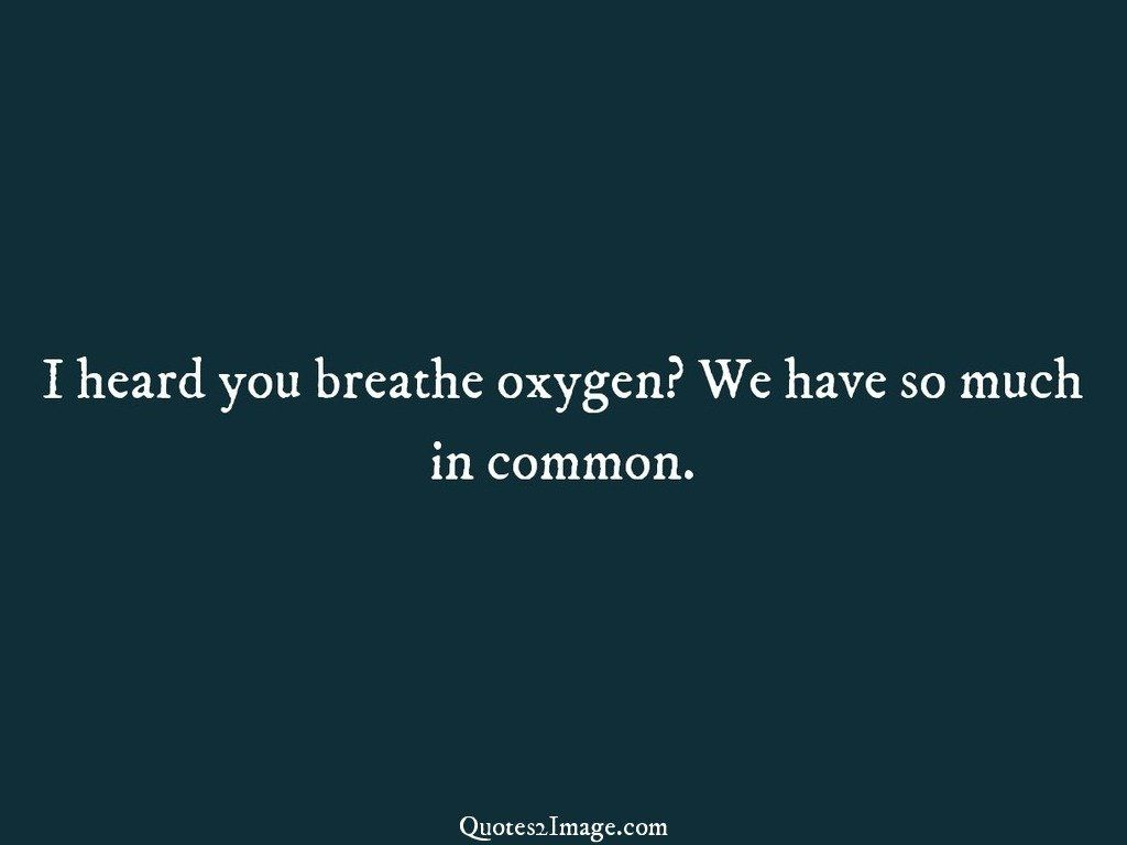 I heard you breathe oxygen