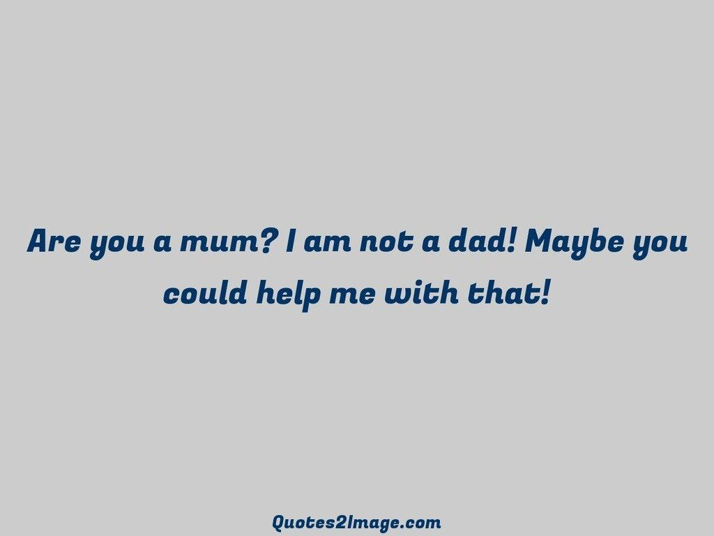 Are you a mum I am not a dad Maybe