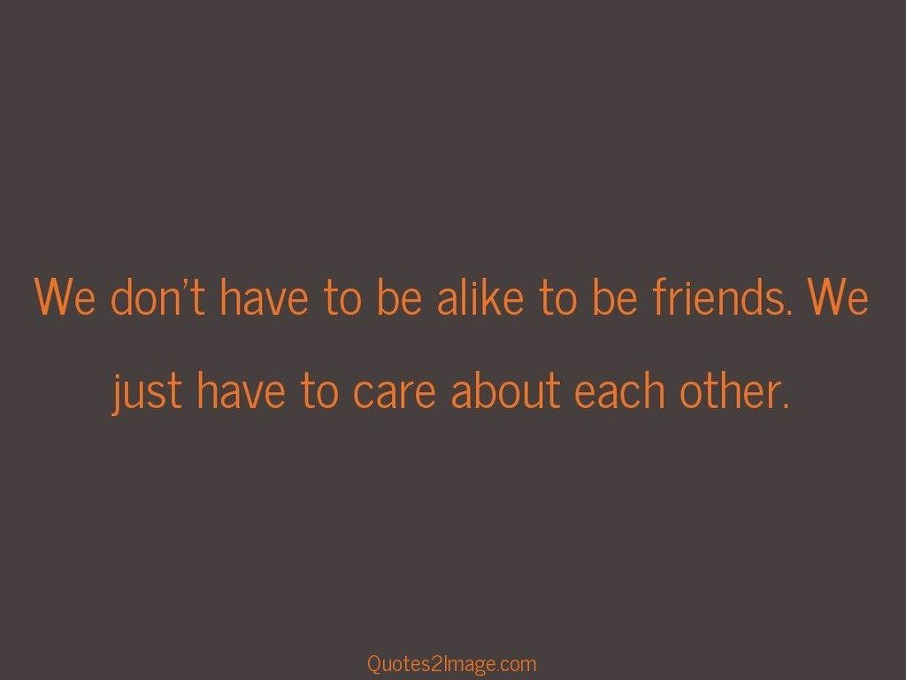We dont have to be alike to be friends