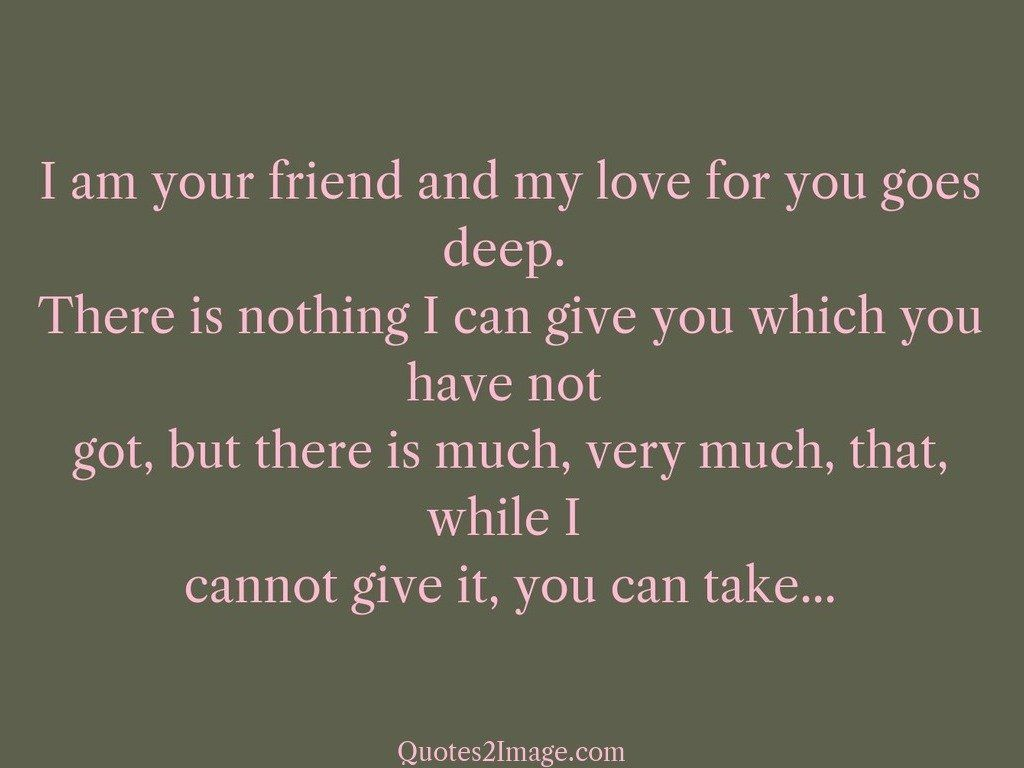 Deep Quotes About Friendship I Am Your Friend And My Love For You Goes  Friendship  Quotes 2