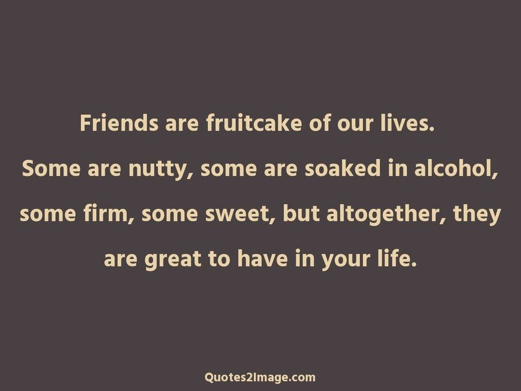 Quote To Friends About Friendship Friends Are Fruitcake Of Our Lives  Friendship  Quotes 2 Image