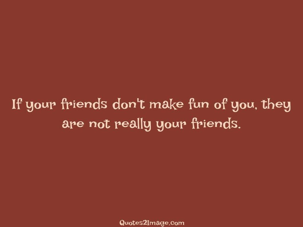 If your friends dont make fun