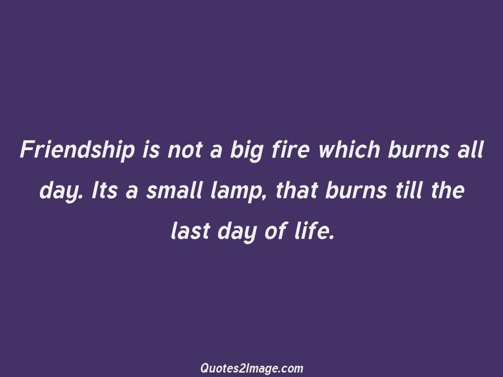 Friendship is not a big fire