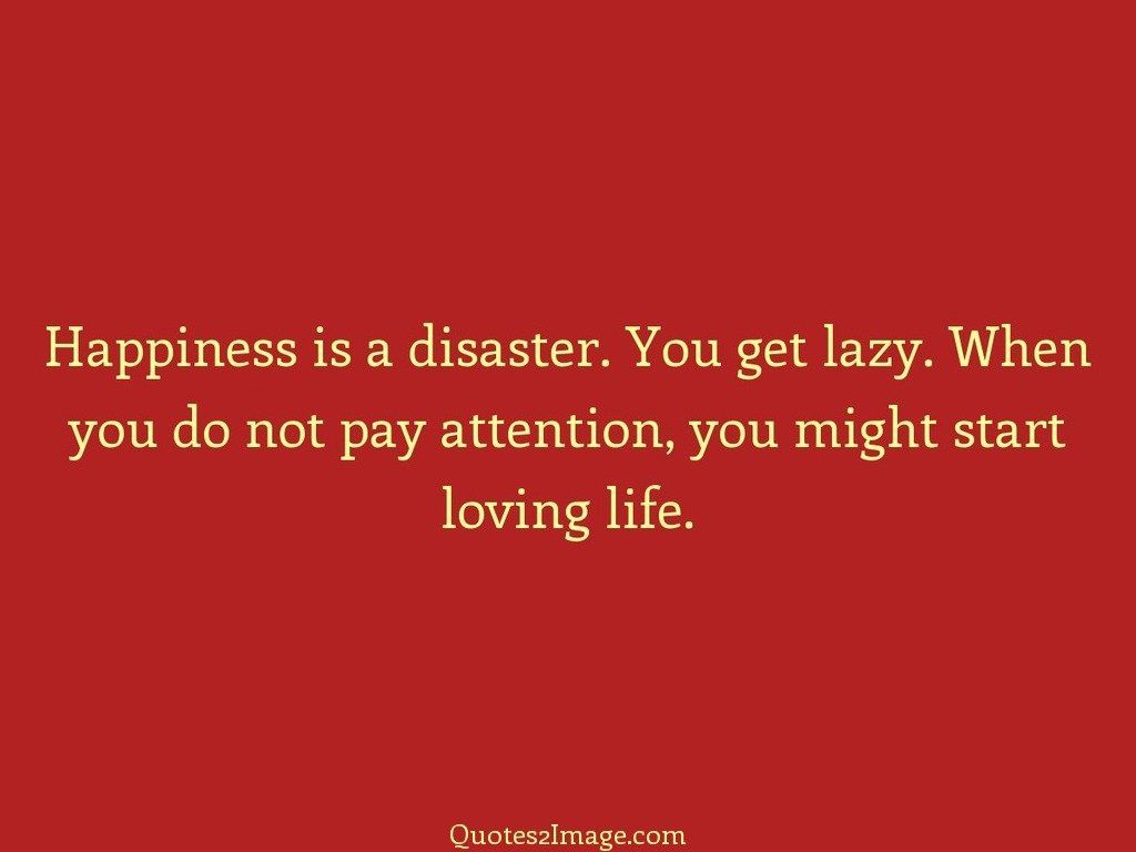 Quotes About Loving What You Do Happiness Is A Disaster  Friendship  Quotes 2 Image