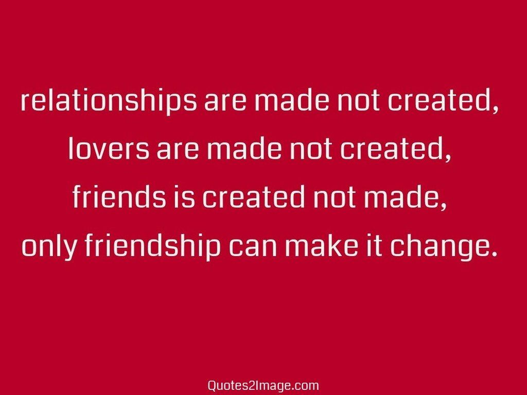 Quotes About Friendships Changing Relationships Are Made Not Created  Friendship  Quotes 2 Image
