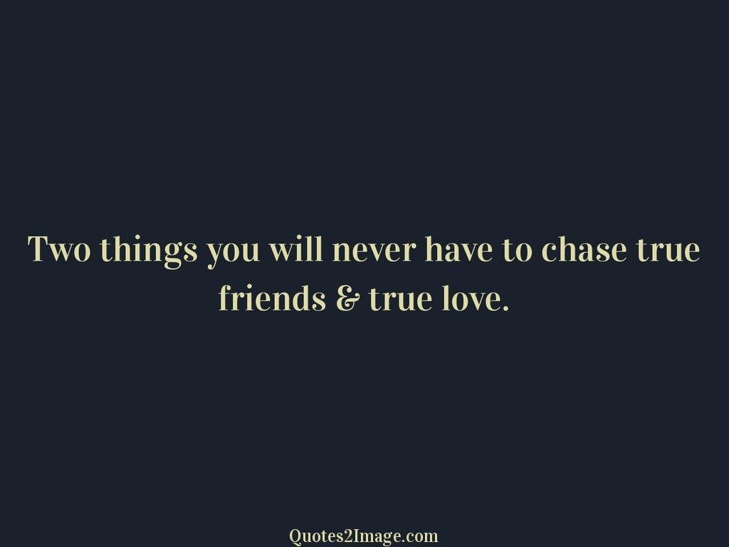Two things you will never have to chase true