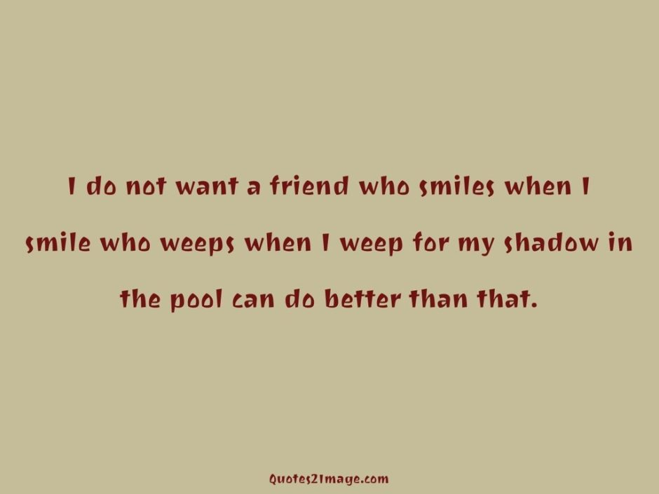 I do not want a friend who smiles
