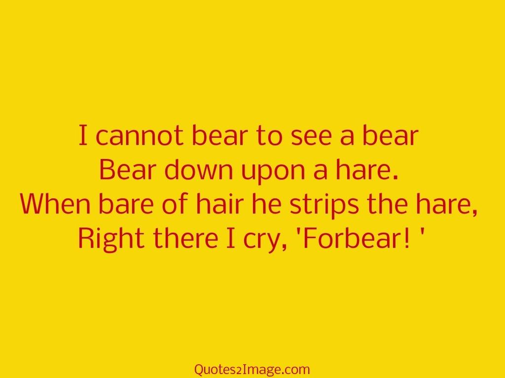 I Cannot Bear To See Funny Quotes 2 Image
