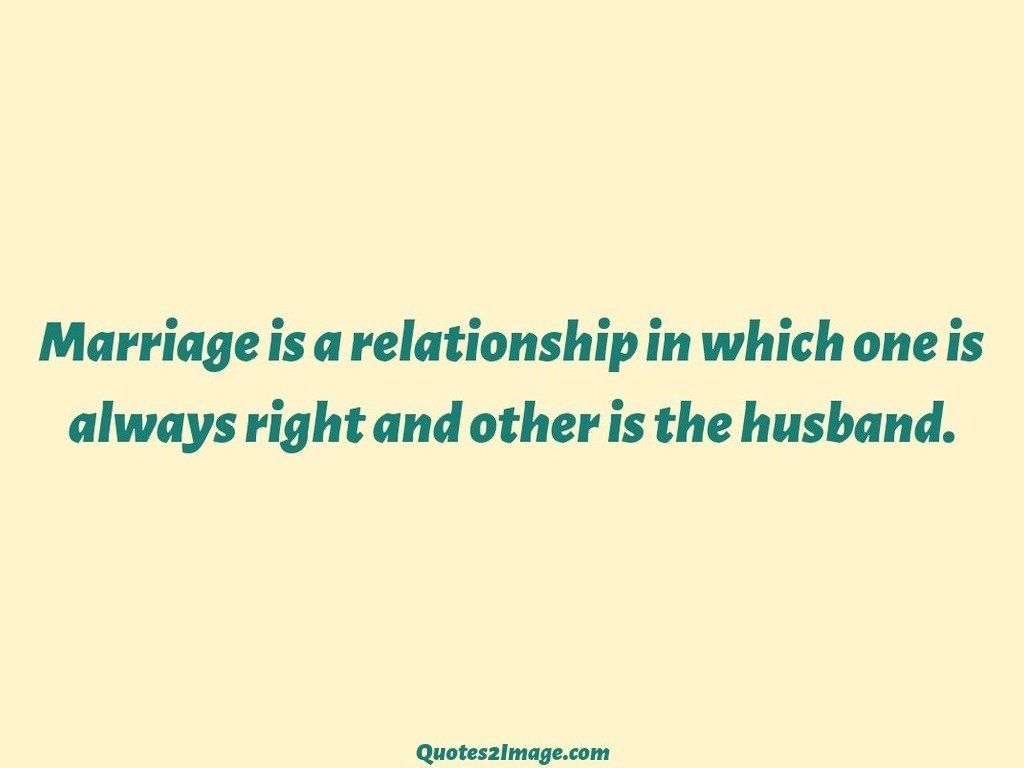 Marriage is a relationship in which one is always