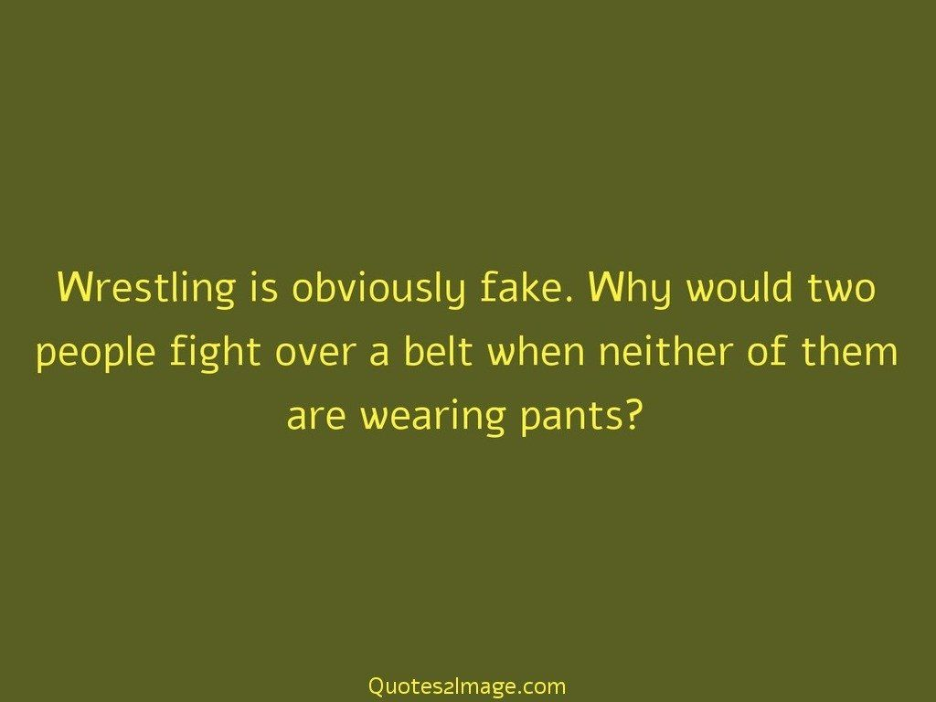 Wrestling is obviously fake