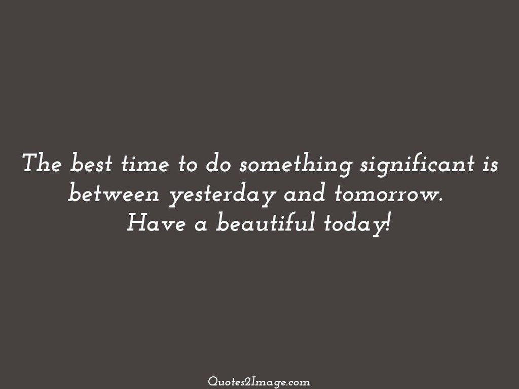 The best time to do something significant