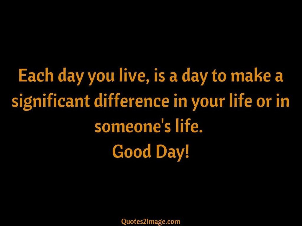 Each day you live