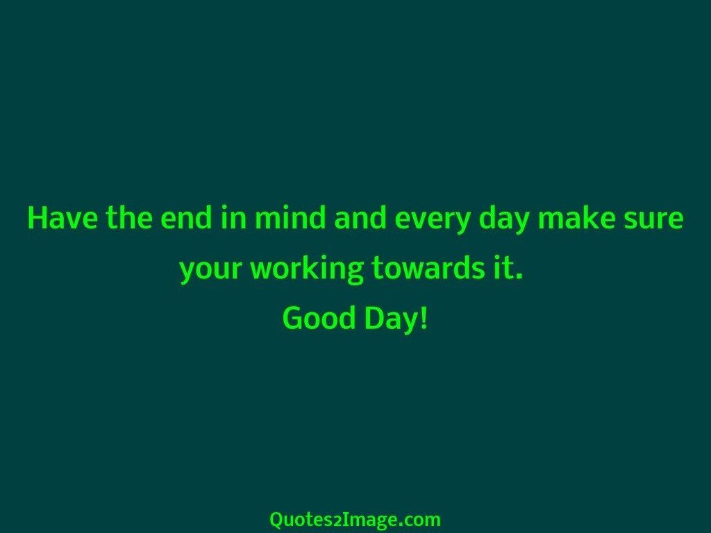 Have the end in mind and every