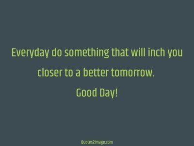 good-day-quote-everyday-inch-closer