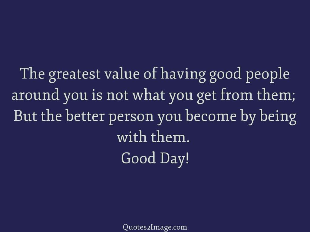 The greatest value of having good