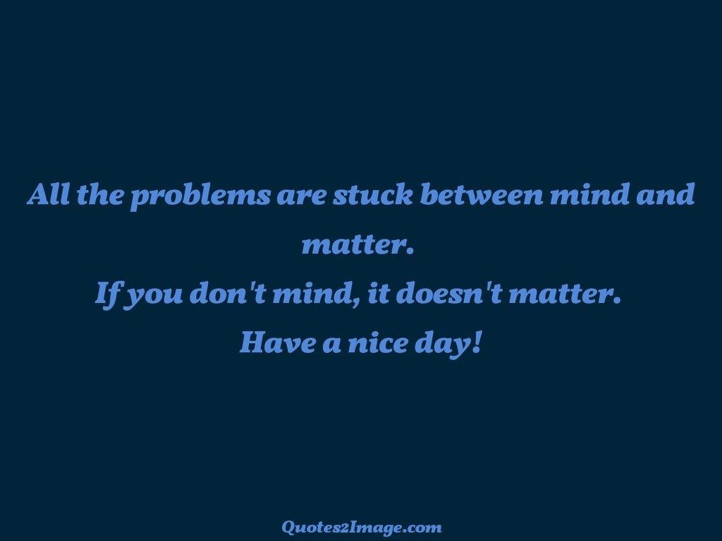 All the problems are stuck between mind - Good Day