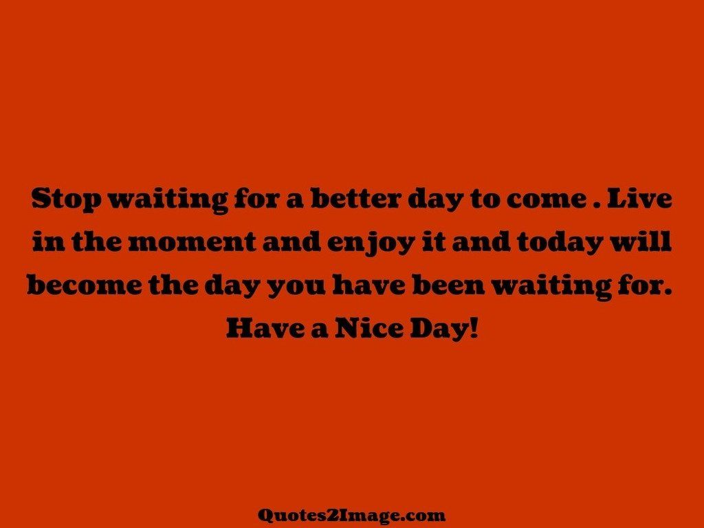 Stop Waiting For A Better Good Day Quotes 2 Image