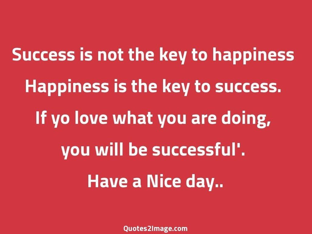 Good Quotes About Happiness Success Is Not The Key To Happiness  Good Day  Quotes 2 Image