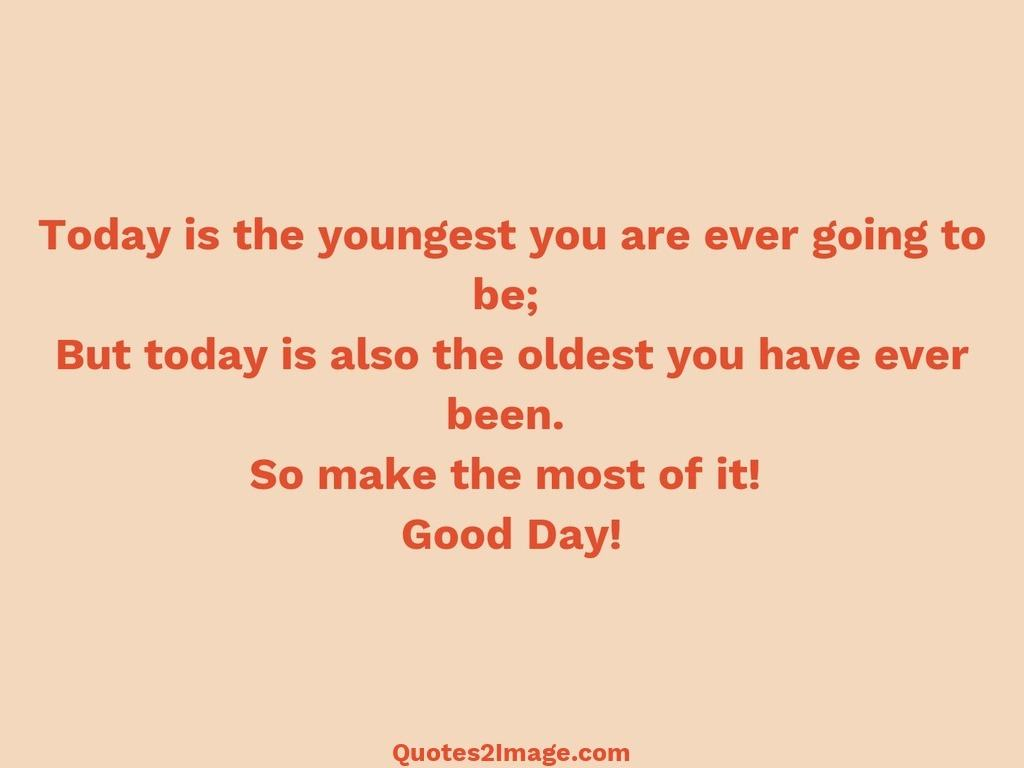 Today is the youngest you are ever