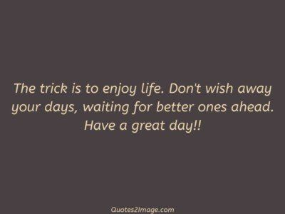 good-day-quote-trick-enjoy-life