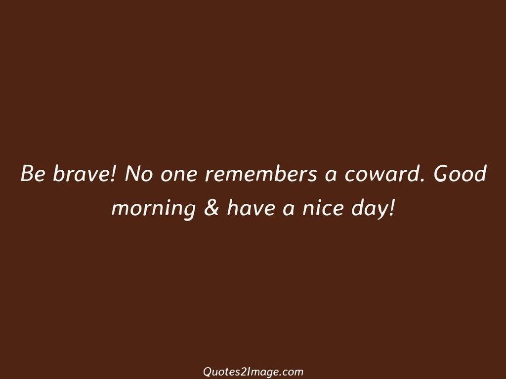 Be brave No one remembers a coward