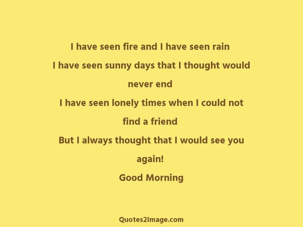 I have seen fire and I have seen rain