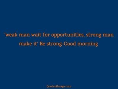 good-morning-quote-weak-man-wait