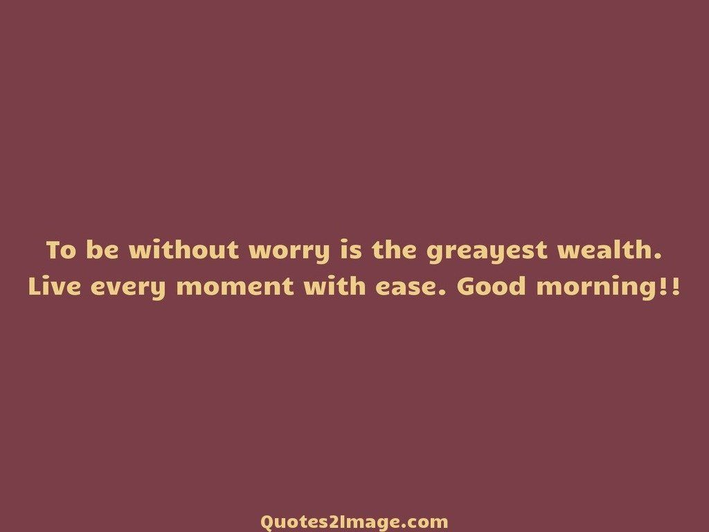 To be without worry is the greayest wealth