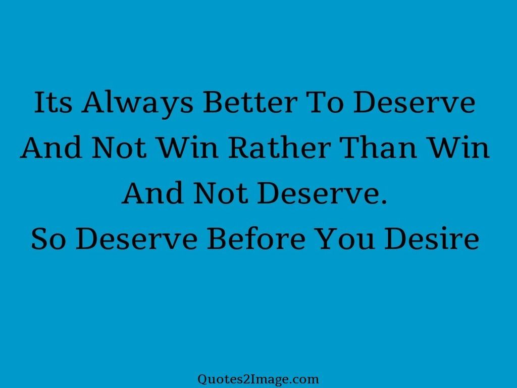 Its Always Better To Deserve