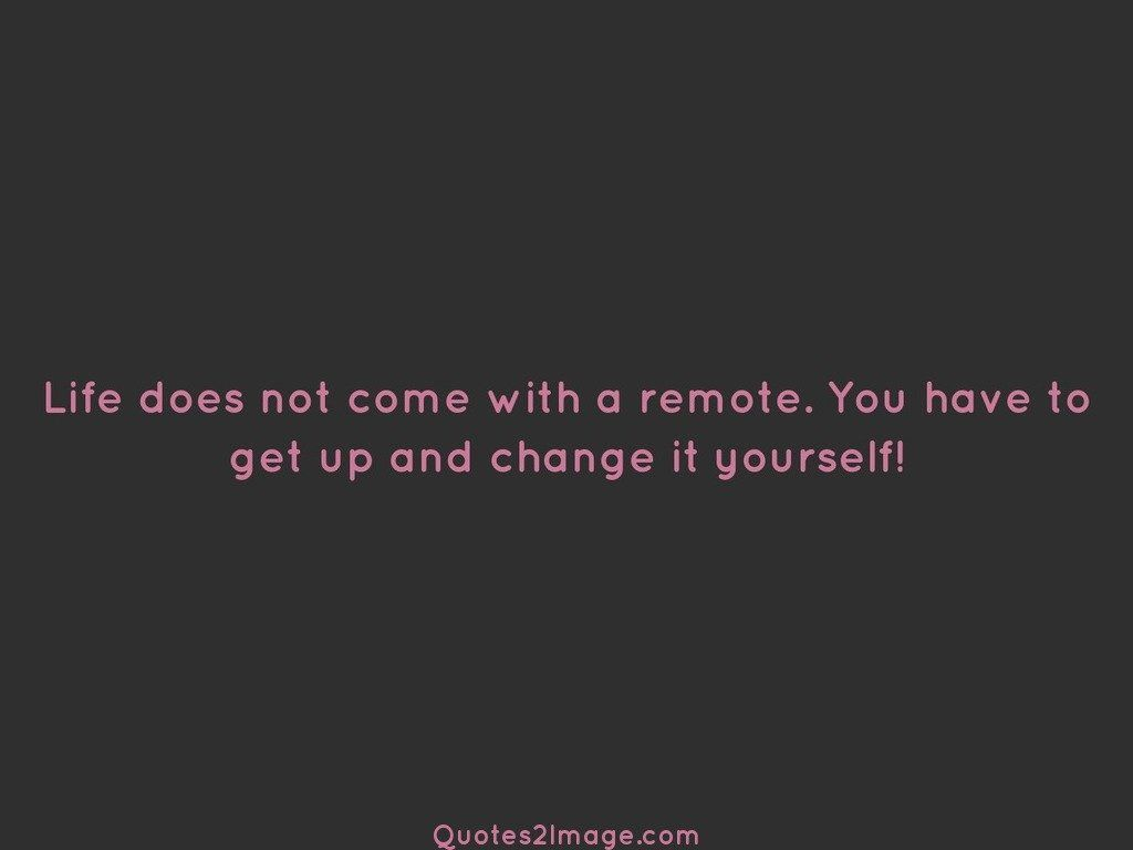 Life does not come with a remote