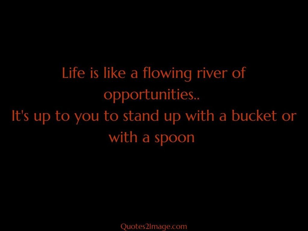 Life is like a flowing river