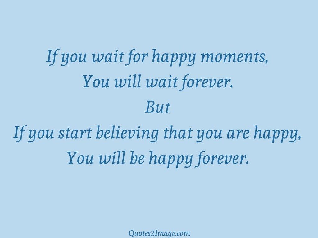If you wait for happy moments