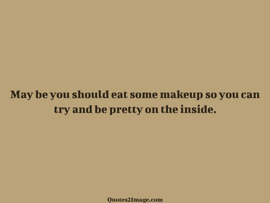 May be you should eat some makeup so you can try
