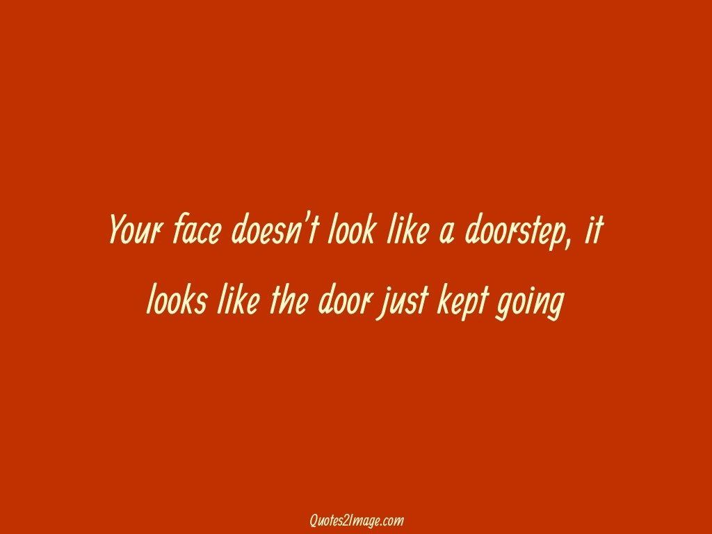 Your face doesnt look like a doorstep