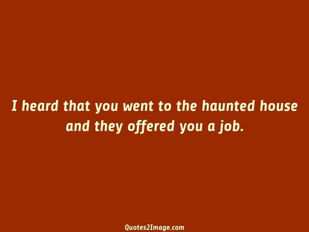 I heard that you went to the haunted