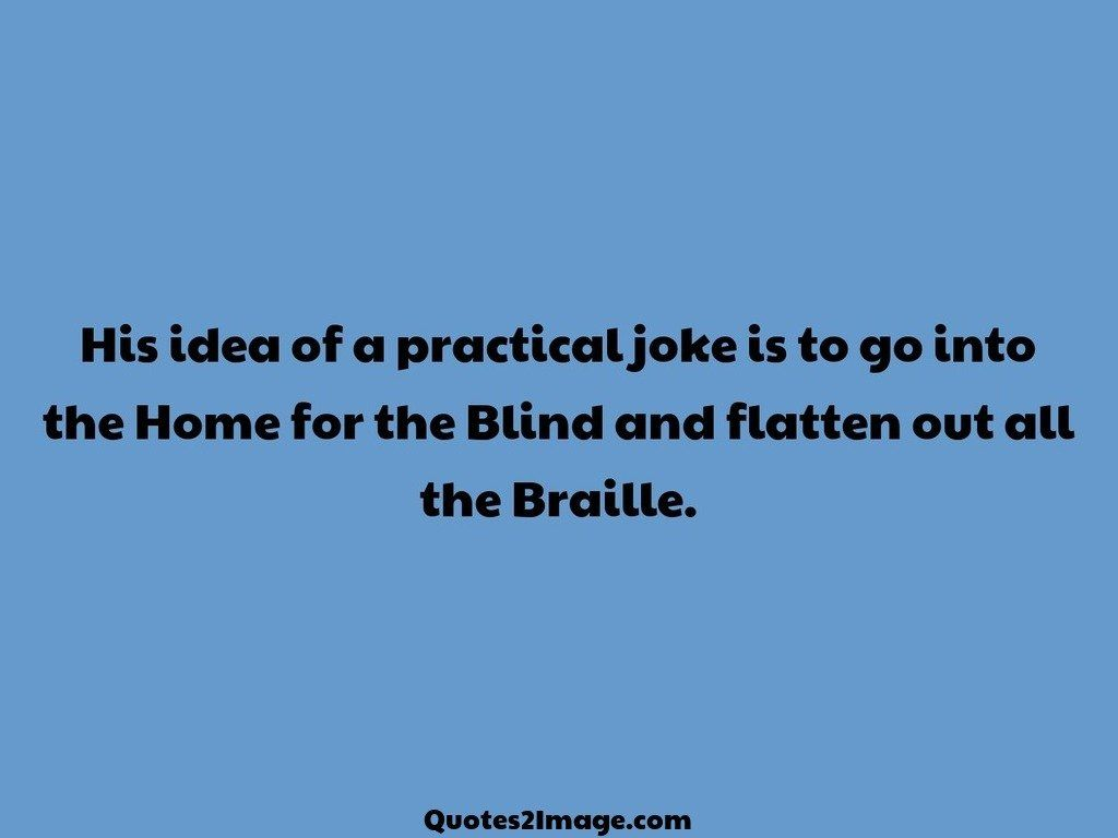 His idea of a practical joke