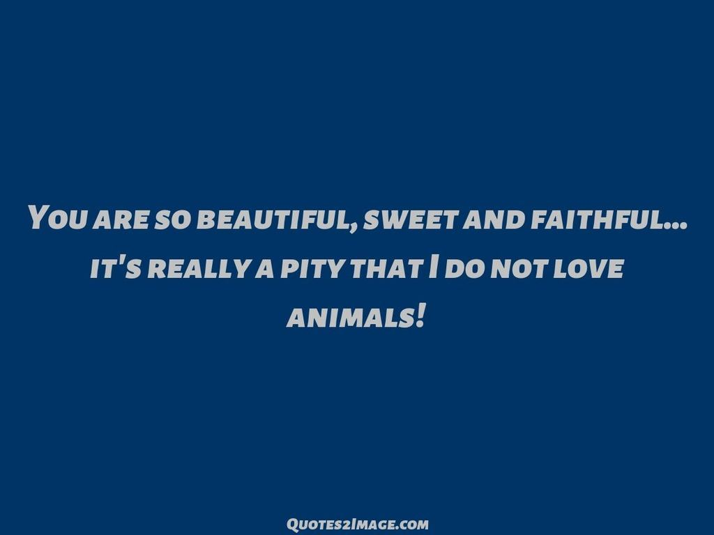Pity that I do not love animals