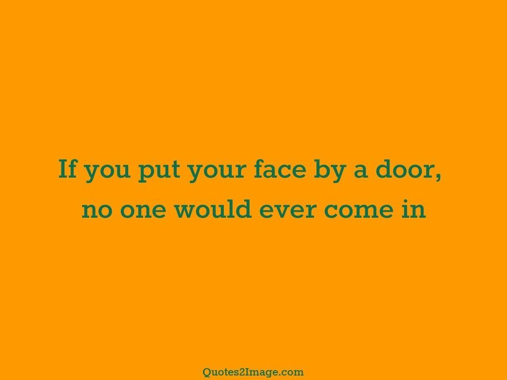 If you put your face by a door