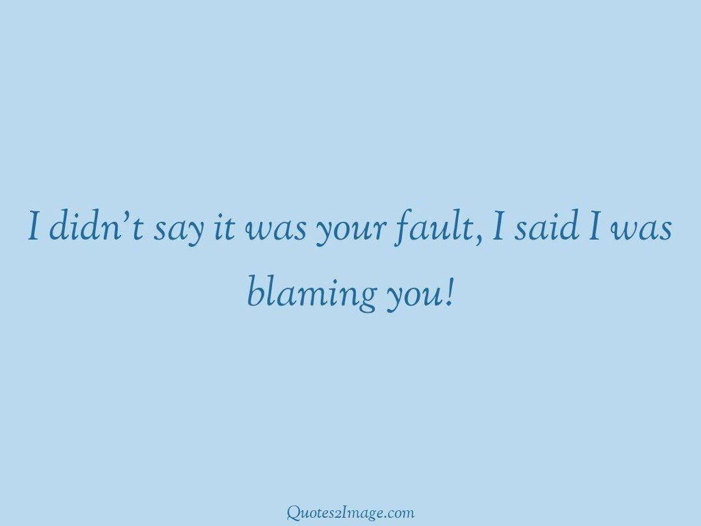 Said I was blaming you