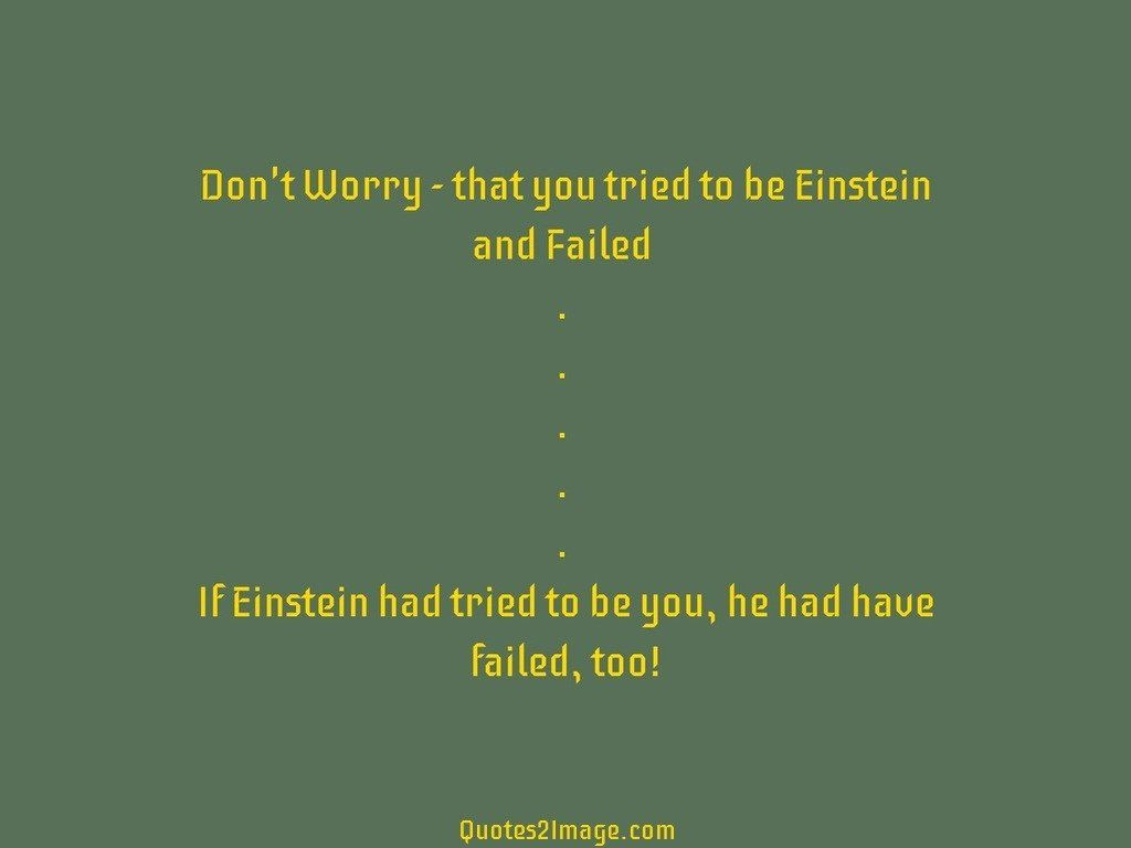Dont Worry  that you tried to be Einstein