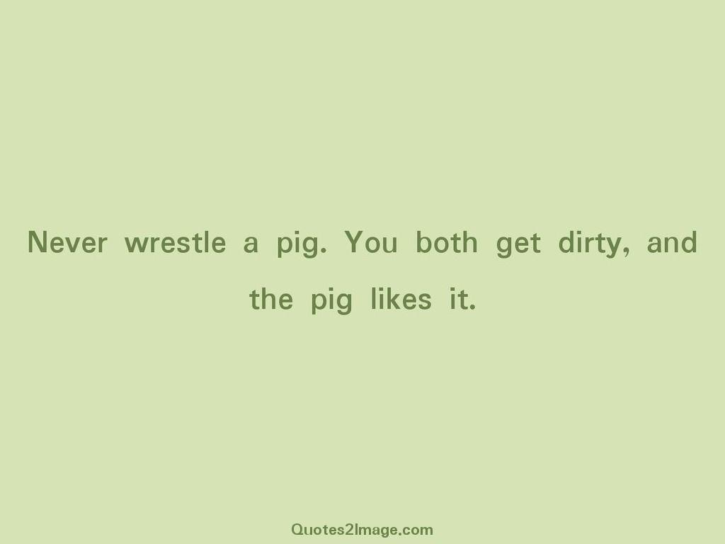 Never wrestle a pig