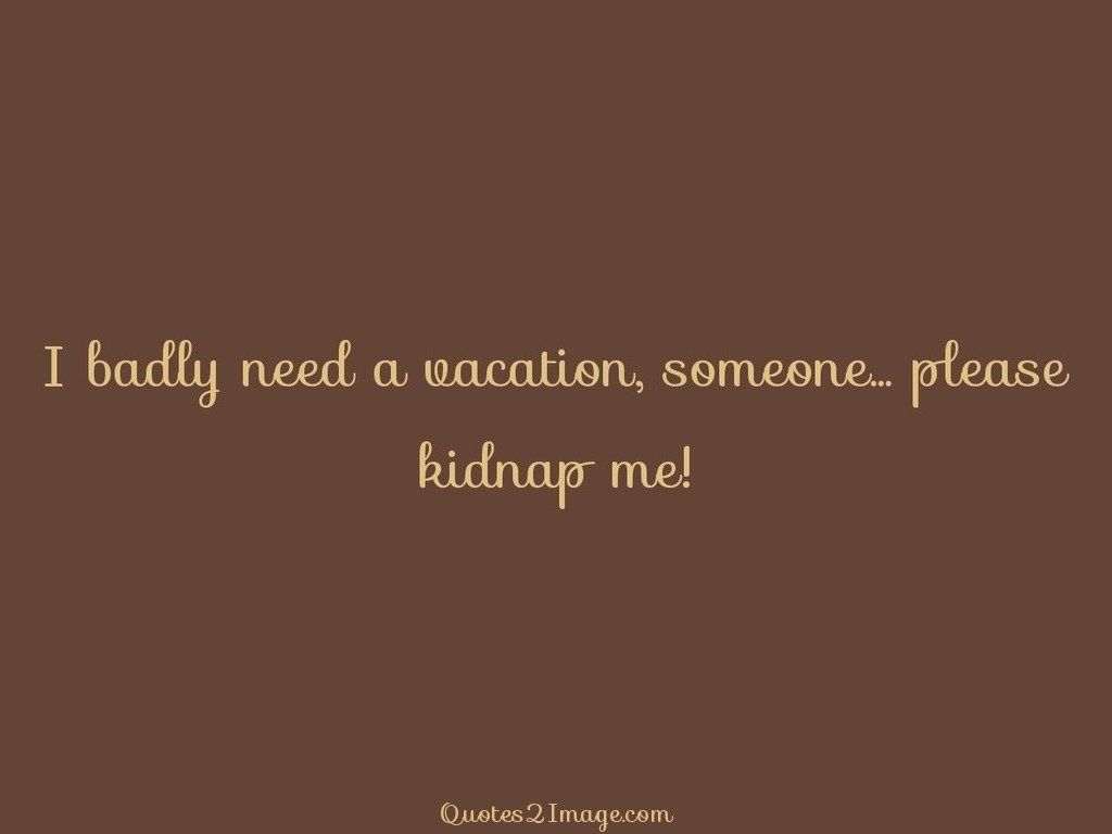 I badly need a vacation