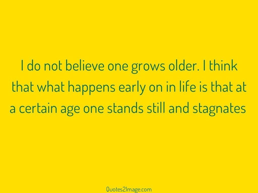 I do not believe one grows older
