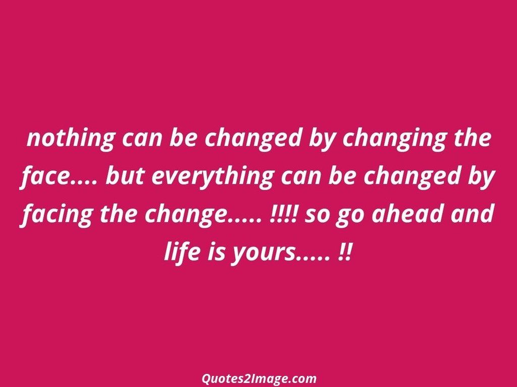Nothing can be changed by changing the face